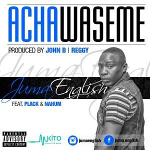Juma English - Acha Waseme ft Plack and Nahum
