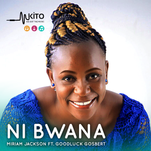 Miriam Jackson - Ni Bwana Ft. Goodluck Gosbert